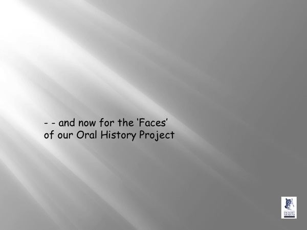 and now for the Faces of our Oral History Project